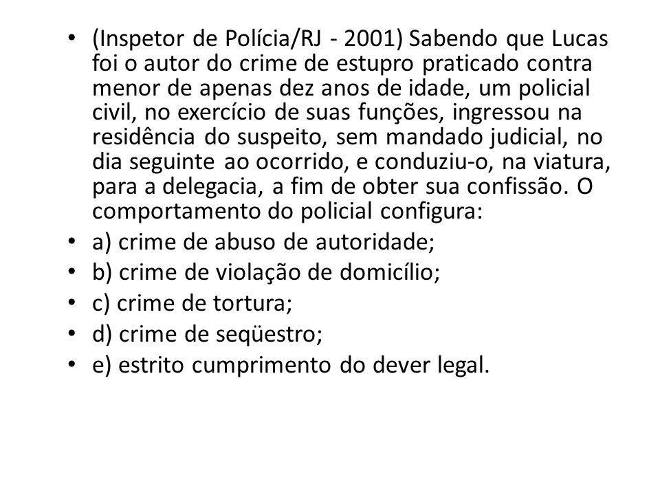 (Inspetor de Polícia/RJ - 2001) Sabendo que Lucas foi o autor do crime de estupro praticado contra menor de apenas dez anos de idade, um policial civil, no exercício de suas funções, ingressou na residência do suspeito, sem mandado judicial, no dia seguinte ao ocorrido, e conduziu-o, na viatura, para a delegacia, a fim de obter sua confissão. O comportamento do policial configura: