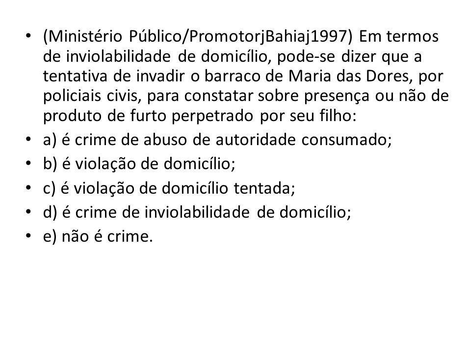 (Ministério Público/PromotorjBahiaj1997) Em termos de inviolabilidade de domicílio, pode-se dizer que a tentativa de invadir o barraco de Maria das Dores, por policiais civis, para constatar sobre presença ou não de produto de furto perpetrado por seu filho: