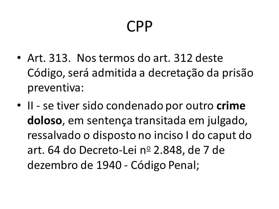 CPP Art. 313. Nos termos do art. 312 deste Código, será admitida a decretação da prisão preventiva: