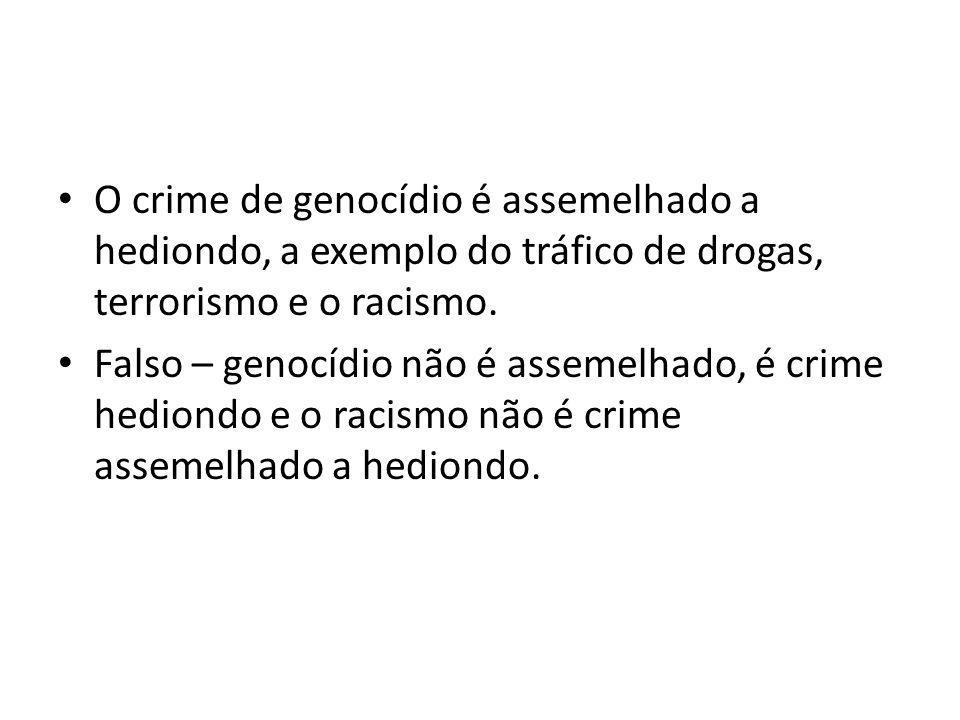 O crime de genocídio é assemelhado a hediondo, a exemplo do tráfico de drogas, terrorismo e o racismo.