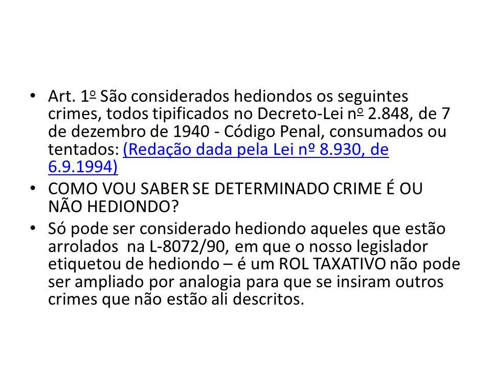Art. 1o São considerados hediondos os seguintes crimes, todos tipificados no Decreto-Lei no 2.848, de 7 de dezembro de 1940 - Código Penal, consumados ou tentados: (Redação dada pela Lei nº 8.930, de 6.9.1994)