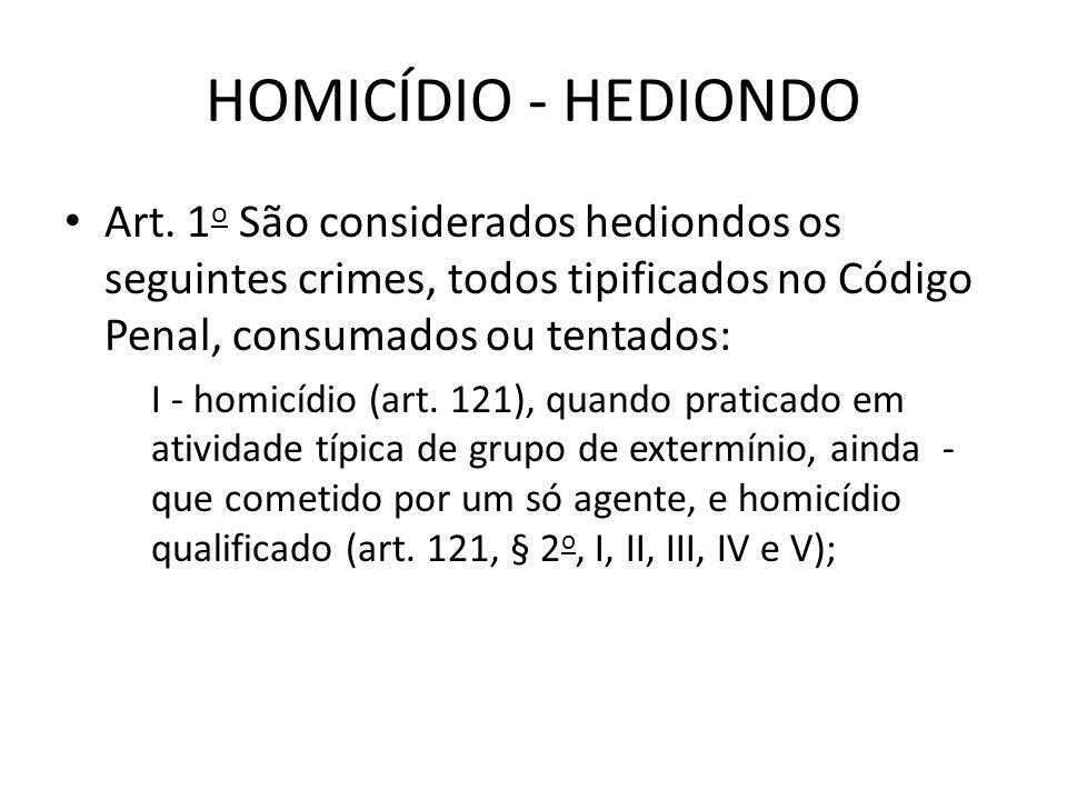 HOMICÍDIO - HEDIONDO Art. 1o São considerados hediondos os seguintes crimes, todos tipificados no Código Penal, consumados ou tentados: