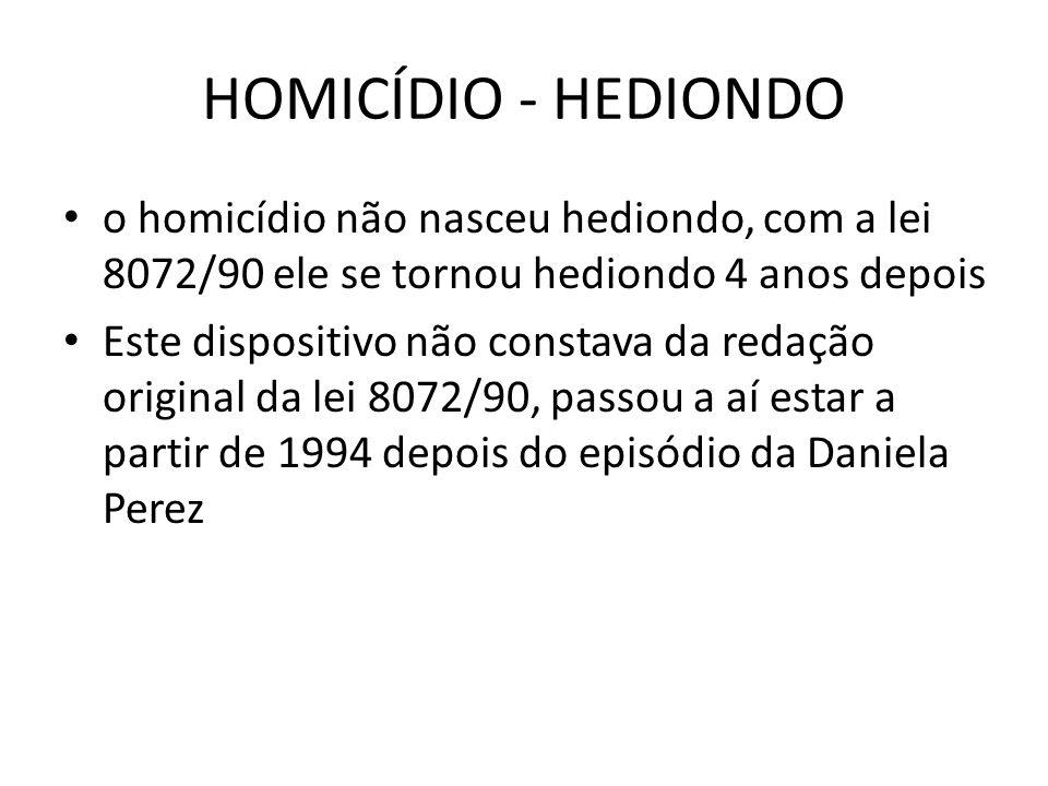 HOMICÍDIO - HEDIONDO o homicídio não nasceu hediondo, com a lei 8072/90 ele se tornou hediondo 4 anos depois.