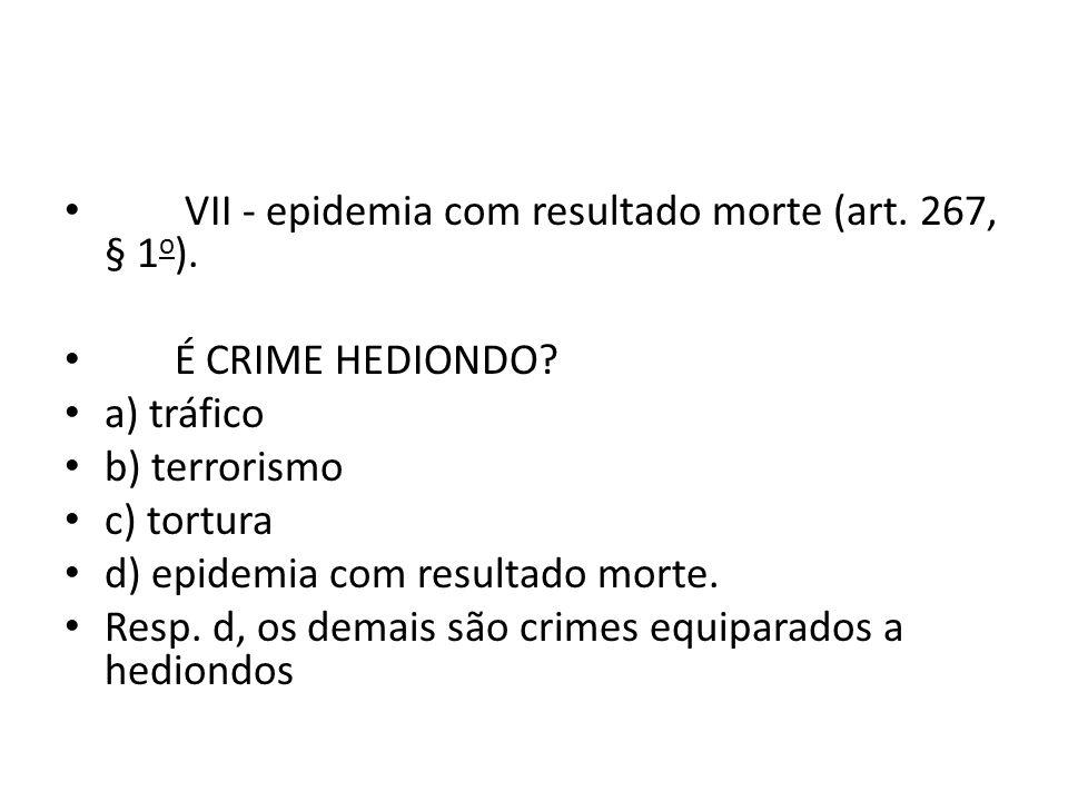 VII - epidemia com resultado morte (art. 267, § 1o).
