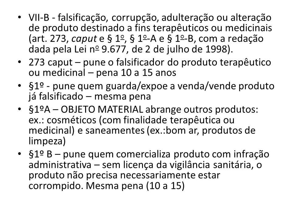 VII-B - falsificação, corrupção, adulteração ou alteração de produto destinado a fins terapêuticos ou medicinais (art. 273, caput e § 1o, § 1o-A e § 1o-B, com a redação dada pela Lei no 9.677, de 2 de julho de 1998).