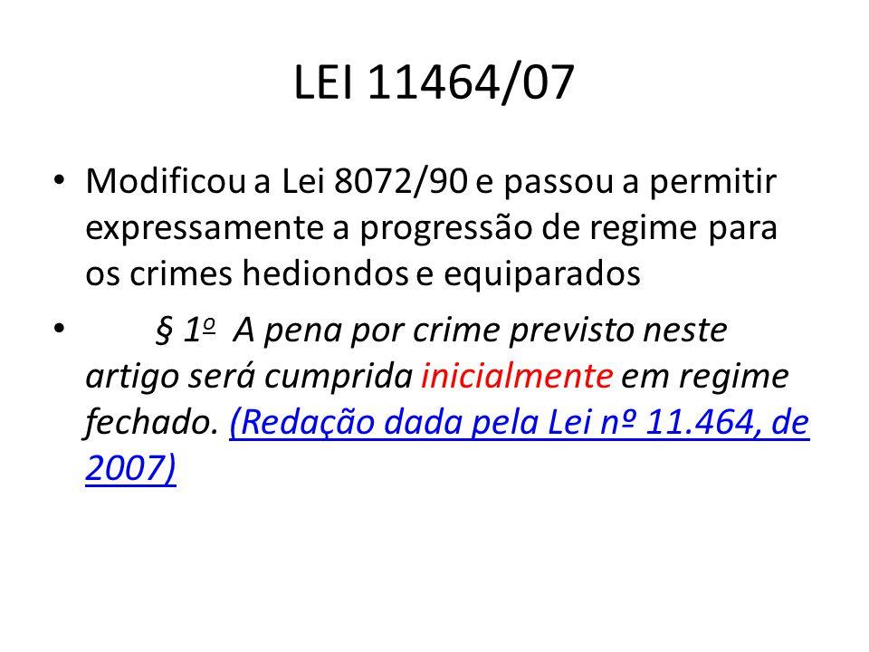 LEI 11464/07 Modificou a Lei 8072/90 e passou a permitir expressamente a progressão de regime para os crimes hediondos e equiparados.