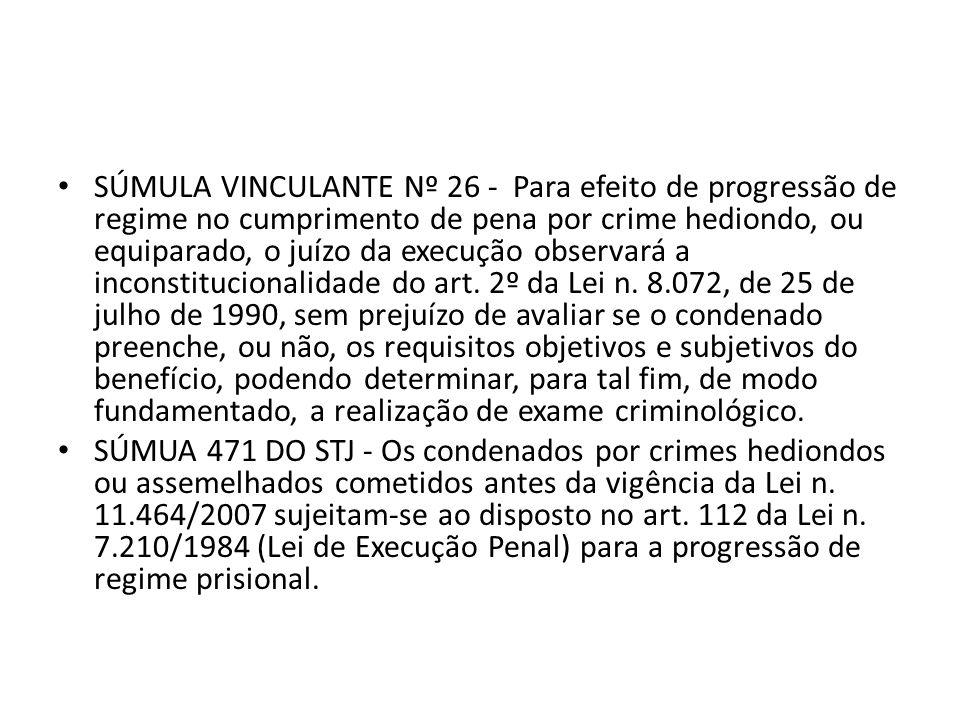 SÚMULA VINCULANTE Nº 26 - Para efeito de progressão de regime no cumprimento de pena por crime hediondo, ou equiparado, o juízo da execução observará a inconstitucionalidade do art. 2º da Lei n. 8.072, de 25 de julho de 1990, sem prejuízo de avaliar se o condenado preenche, ou não, os requisitos objetivos e subjetivos do benefício, podendo determinar, para tal fim, de modo fundamentado, a realização de exame criminológico.