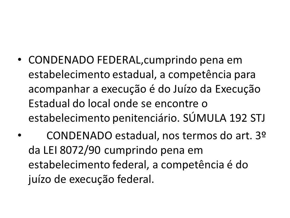 CONDENADO FEDERAL,cumprindo pena em estabelecimento estadual, a competência para acompanhar a execução é do Juízo da Execução Estadual do local onde se encontre o estabelecimento penitenciário. SÚMULA 192 STJ