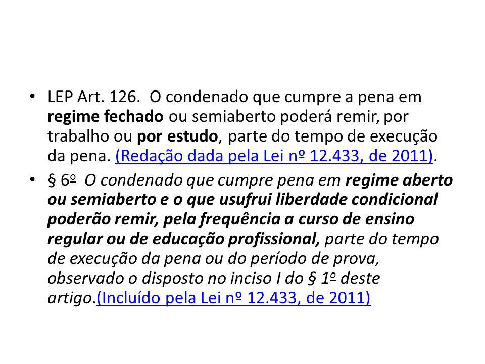LEP Art. 126. O condenado que cumpre a pena em regime fechado ou semiaberto poderá remir, por trabalho ou por estudo, parte do tempo de execução da pena. (Redação dada pela Lei nº 12.433, de 2011).