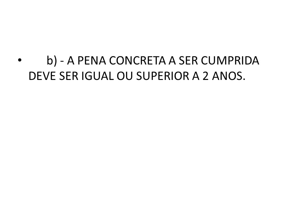 b) - A PENA CONCRETA A SER CUMPRIDA DEVE SER IGUAL OU SUPERIOR A 2 ANOS.