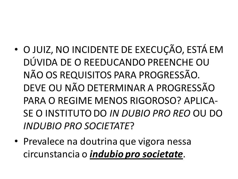 O JUIZ, NO INCIDENTE DE EXECUÇÃO, ESTÁ EM DÚVIDA DE O REEDUCANDO PREENCHE OU NÃO OS REQUISITOS PARA PROGRESSÃO. DEVE OU NÃO DETERMINAR A PROGRESSÃO PARA O REGIME MENOS RIGOROSO APLICA-SE O INSTITUTO DO IN DUBIO PRO REO OU DO INDUBIO PRO SOCIETATE