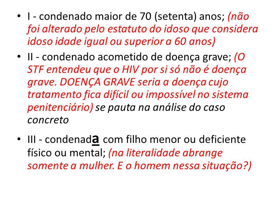 I - condenado maior de 70 (setenta) anos; (não foi alterado pelo estatuto do idoso que considera idoso idade igual ou superior a 60 anos)