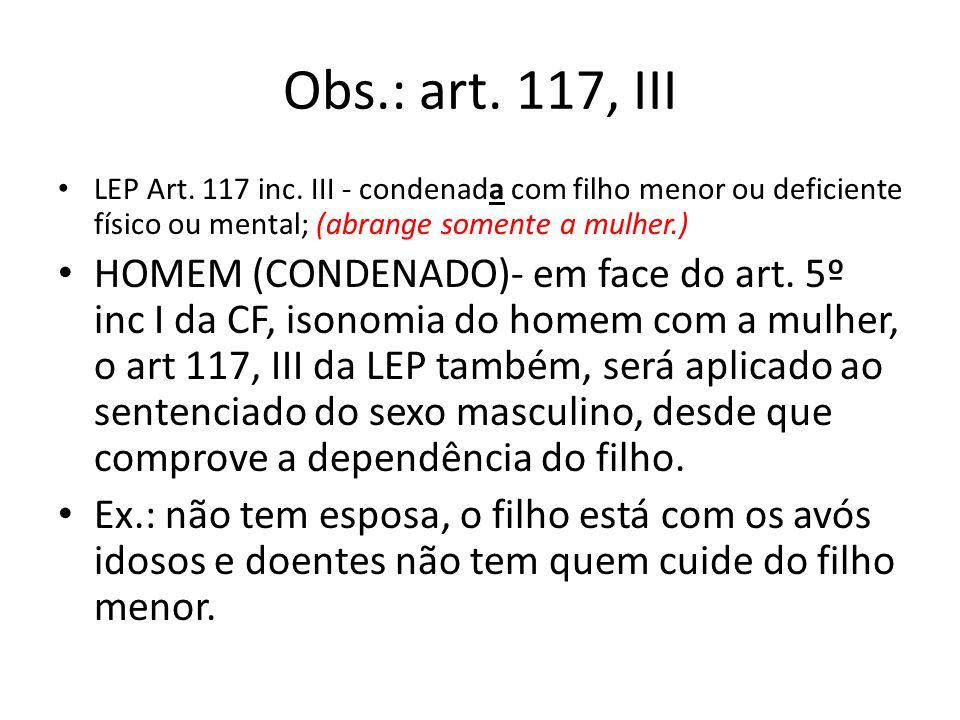 Obs.: art. 117, III LEP Art. 117 inc. III - condenada com filho menor ou deficiente físico ou mental; (abrange somente a mulher.)
