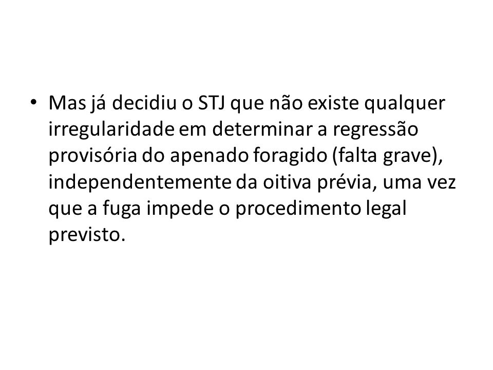 Mas já decidiu o STJ que não existe qualquer irregularidade em determinar a regressão provisória do apenado foragido (falta grave), independentemente da oitiva prévia, uma vez que a fuga impede o procedimento legal previsto.
