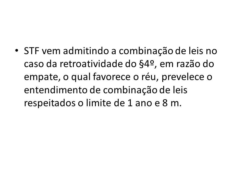 STF vem admitindo a combinação de leis no caso da retroatividade do §4º, em razão do empate, o qual favorece o réu, prevelece o entendimento de combinação de leis respeitados o limite de 1 ano e 8 m.