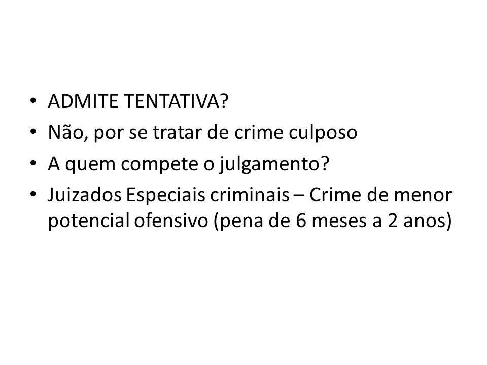 ADMITE TENTATIVA Não, por se tratar de crime culposo. A quem compete o julgamento