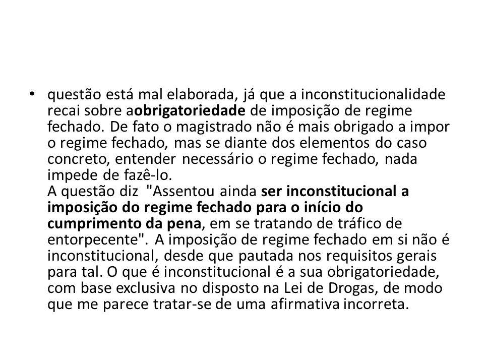 questão está mal elaborada, já que a inconstitucionalidade recai sobre aobrigatoriedade de imposição de regime fechado.