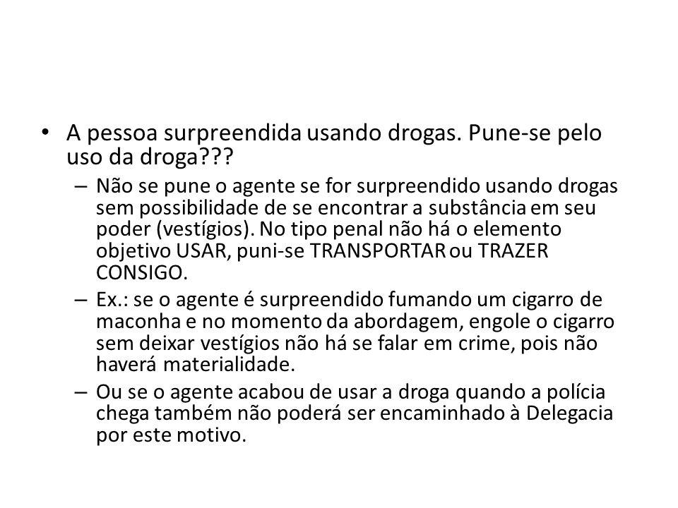 A pessoa surpreendida usando drogas. Pune-se pelo uso da droga