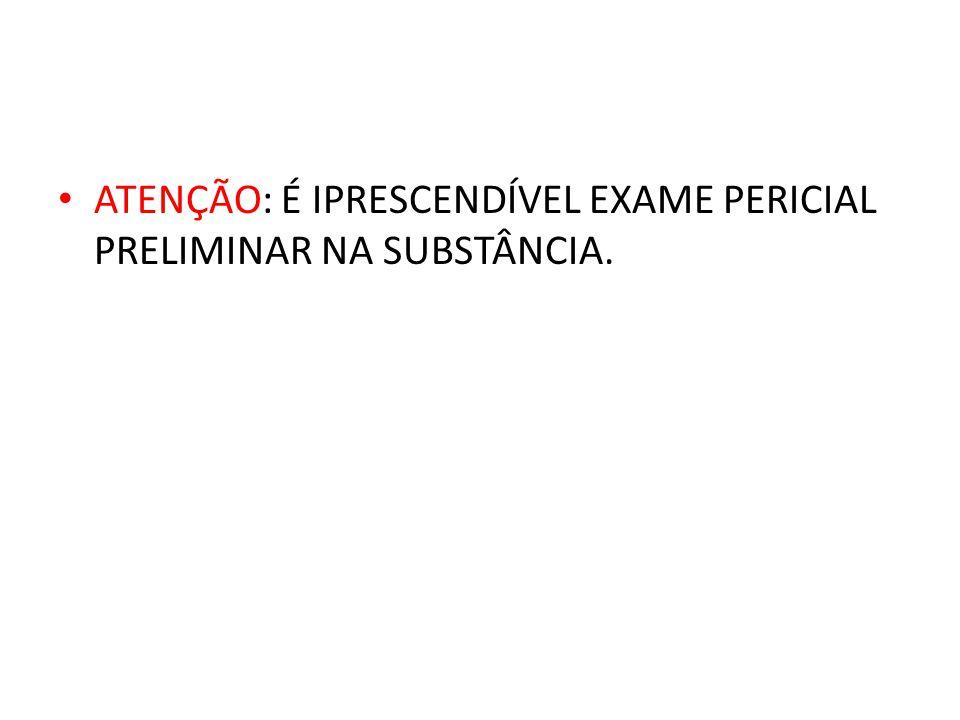 ATENÇÃO: É IPRESCENDÍVEL EXAME PERICIAL PRELIMINAR NA SUBSTÂNCIA.