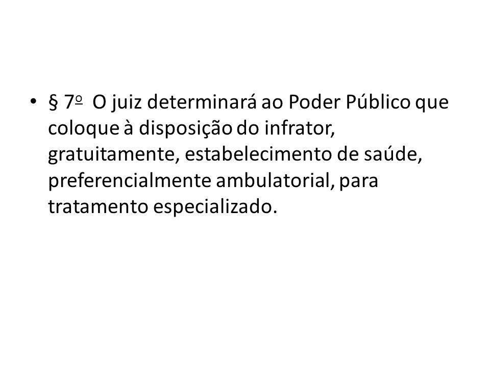 § 7o O juiz determinará ao Poder Público que coloque à disposição do infrator, gratuitamente, estabelecimento de saúde, preferencialmente ambulatorial, para tratamento especializado.