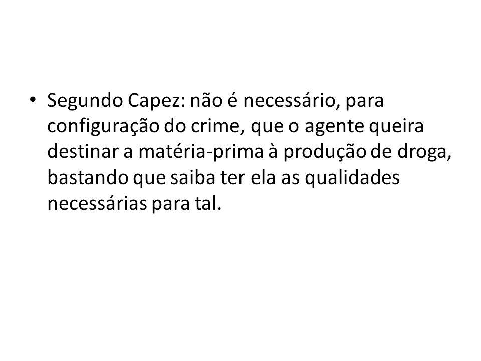 Segundo Capez: não é necessário, para configuração do crime, que o agente queira destinar a matéria-prima à produção de droga, bastando que saiba ter ela as qualidades necessárias para tal.