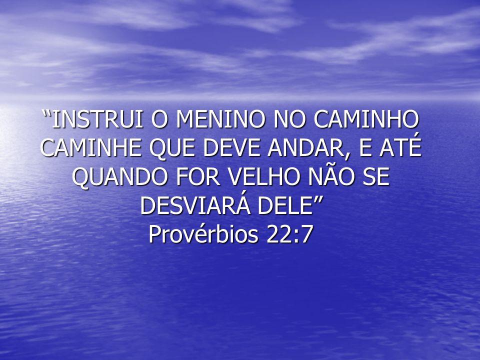 INSTRUI O MENINO NO CAMINHO CAMINHE QUE DEVE ANDAR, E ATÉ QUANDO FOR VELHO NÃO SE DESVIARÁ DELE Provérbios 22:7