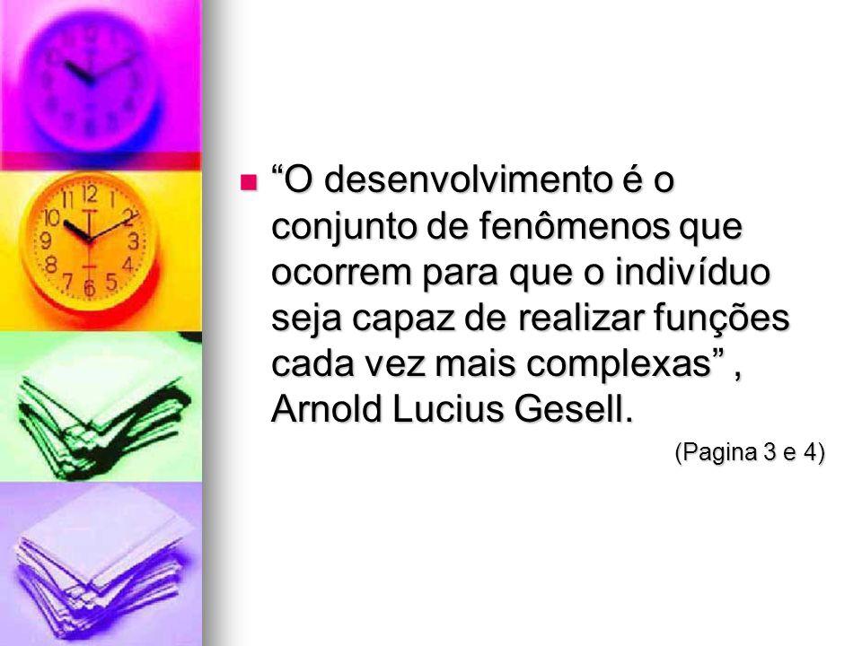 O desenvolvimento é o conjunto de fenômenos que ocorrem para que o indivíduo seja capaz de realizar funções cada vez mais complexas , Arnold Lucius Gesell.