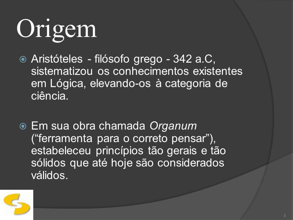 Origem Aristóteles - filósofo grego - 342 a.C, sistematizou os conhecimentos existentes em Lógica, elevando-os à categoria de ciência.