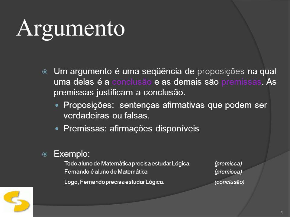 Argumento Um argumento é uma seqüência de proposições na qual uma delas é a conclusão e as demais são premissas. As premissas justificam a conclusão.