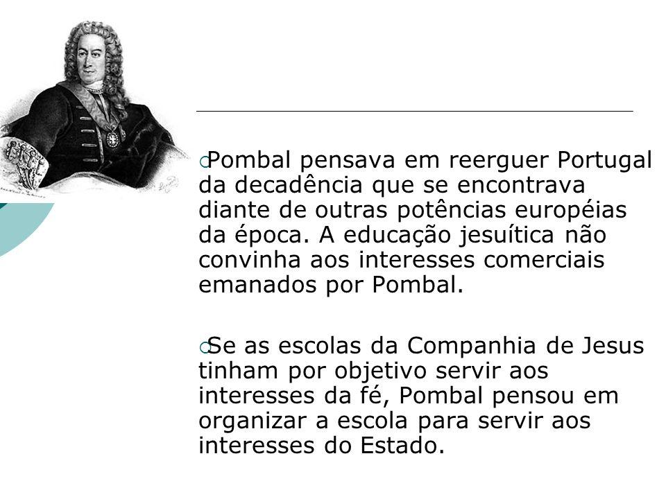 Pombal pensava em reerguer Portugal da decadência que se encontrava diante de outras potências européias da época. A educação jesuítica não convinha aos interesses comerciais emanados por Pombal.