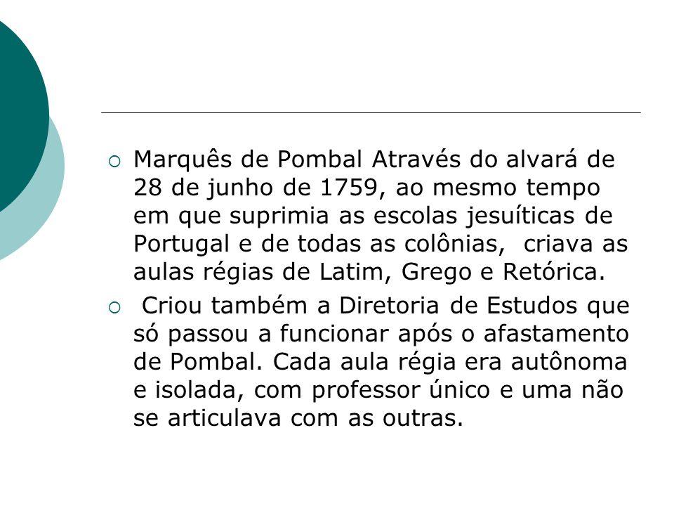 Marquês de Pombal Através do alvará de 28 de junho de 1759, ao mesmo tempo em que suprimia as escolas jesuíticas de Portugal e de todas as colônias, criava as aulas régias de Latim, Grego e Retórica.