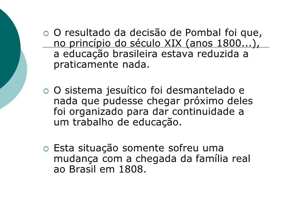 O resultado da decisão de Pombal foi que, no princípio do século XIX (anos 1800...), a educação brasileira estava reduzida a praticamente nada.