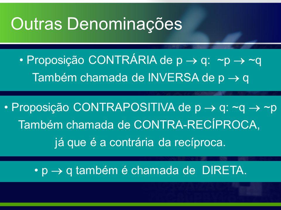 Outras Denominações Proposição CONTRÁRIA de p  q: ~p  ~q