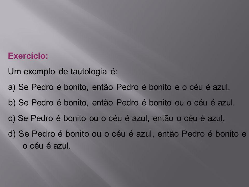 Exercício: Um exemplo de tautologia é: a) Se Pedro é bonito, então Pedro é bonito e o céu é azul.