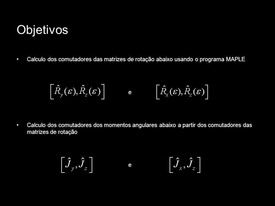 Objetivos Calculo dos comutadores das matrizes de rotação abaixo usando o programa MAPLE. e.