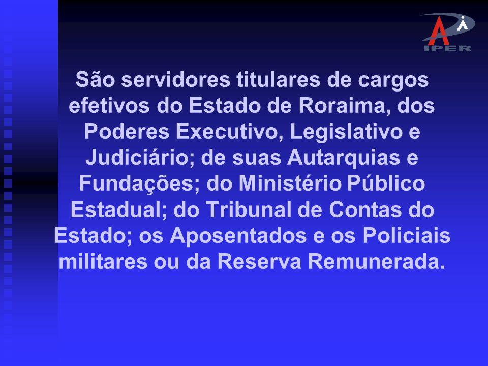 São servidores titulares de cargos efetivos do Estado de Roraima, dos Poderes Executivo, Legislativo e Judiciário; de suas Autarquias e Fundações; do Ministério Público Estadual; do Tribunal de Contas do Estado; os Aposentados e os Policiais militares ou da Reserva Remunerada.
