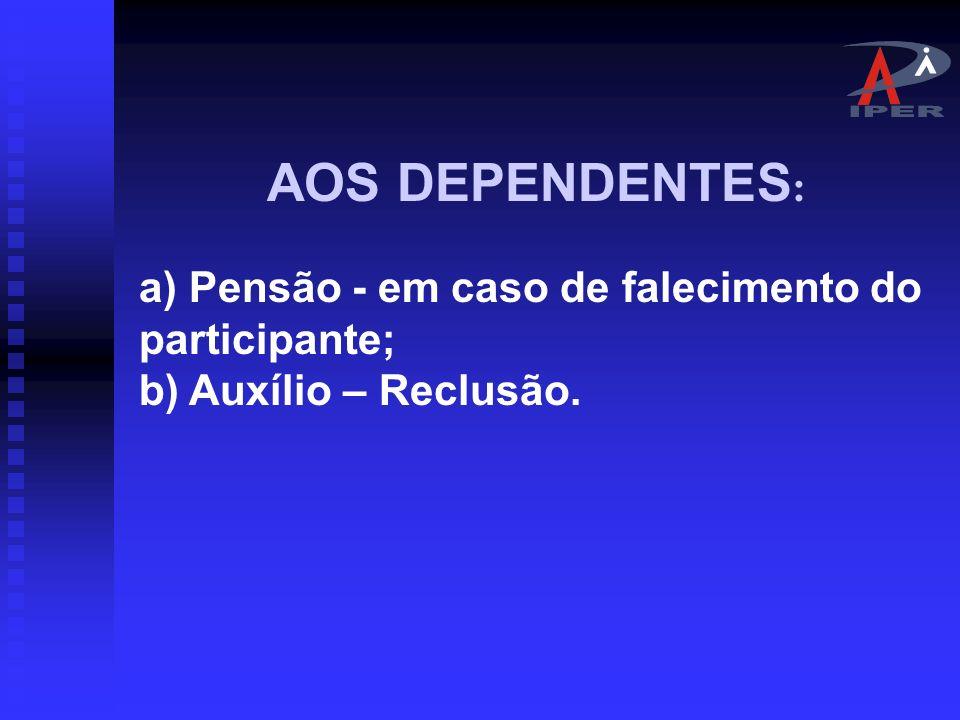 AOS DEPENDENTES: a) Pensão - em caso de falecimento do participante; b) Auxílio – Reclusão.