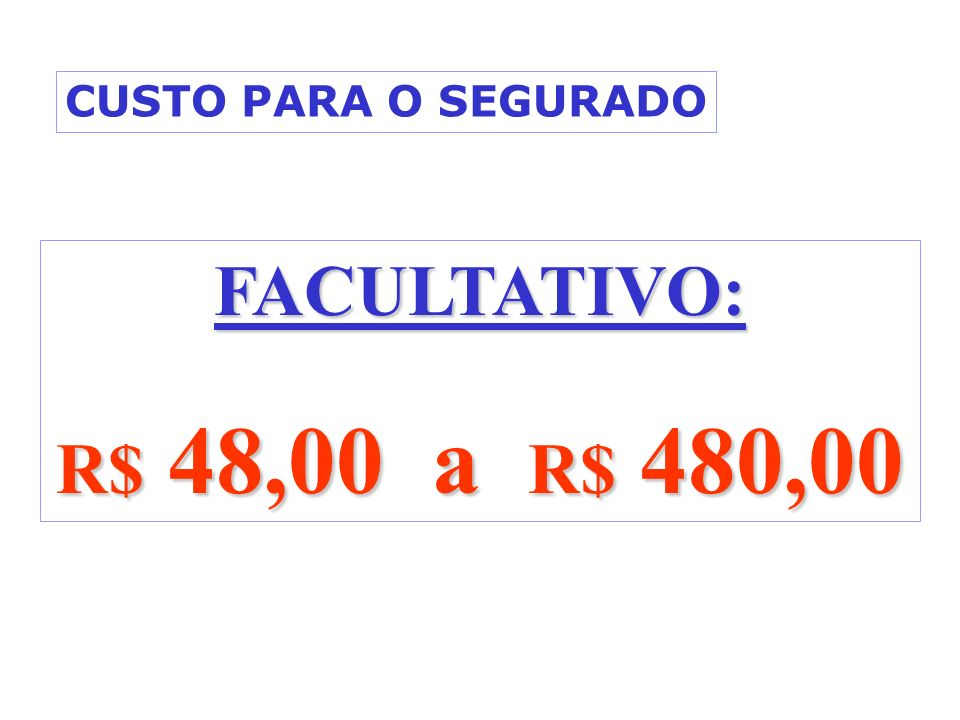 CUSTO PARA O SEGURADO FACULTATIVO: R$ 48,00 a R$ 480,00