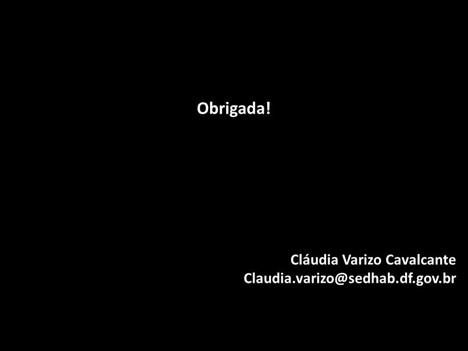 Obrigada! Cláudia Varizo Cavalcante Claudia.varizo@sedhab.df.gov.br