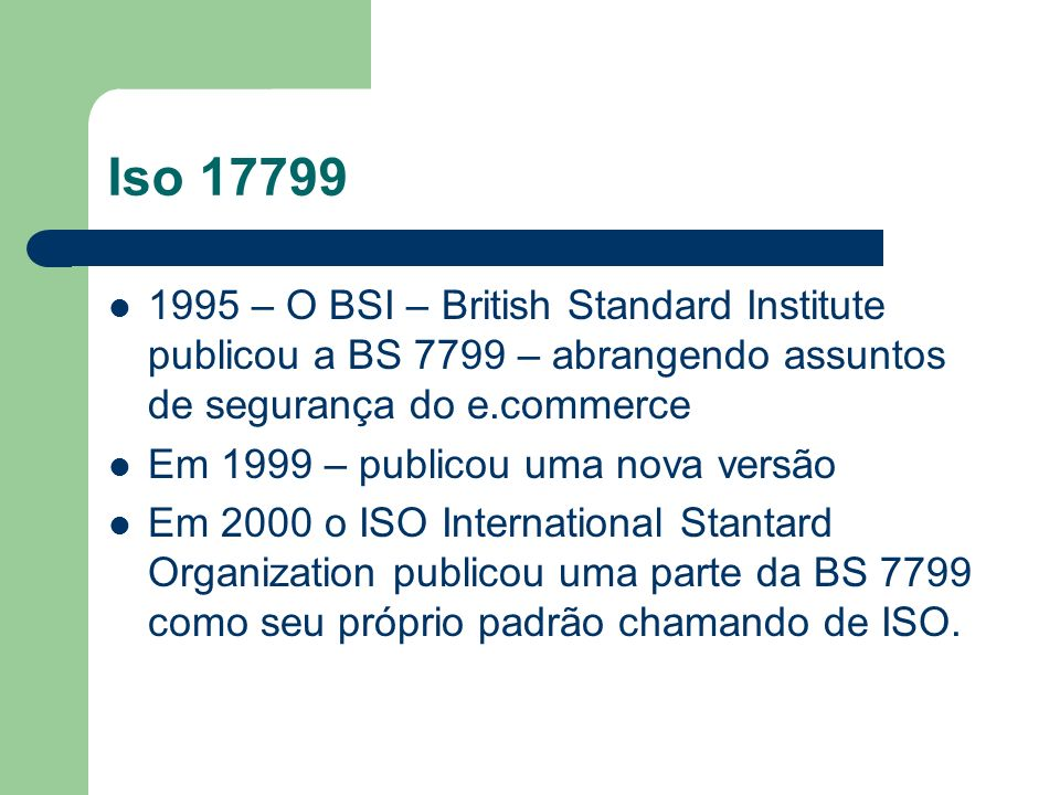 Iso 177991995 – O BSI – British Standard Institute publicou a BS 7799 – abrangendo assuntos de segurança do e.commerce.