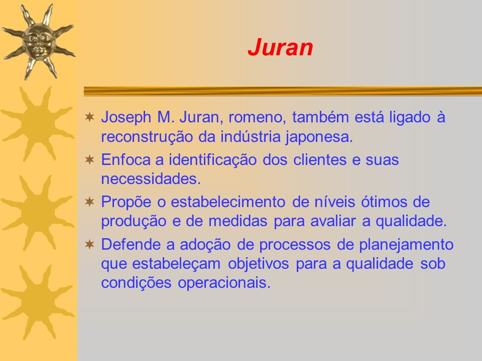 Juran Joseph M. Juran, romeno, também está ligado à reconstrução da indústria japonesa. Enfoca a identificação dos clientes e suas necessidades.