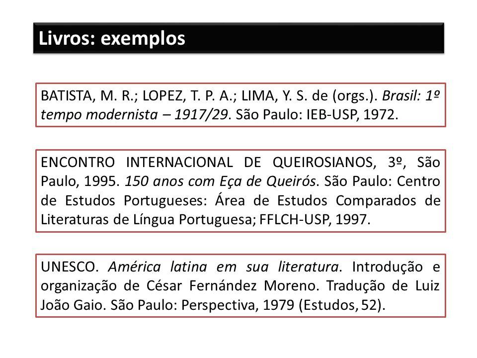 Livros: exemplos BATISTA, M. R.; LOPEZ, T. P. A.; LIMA, Y. S. de (orgs.). Brasil: 1º tempo modernista – 1917/29. São Paulo: IEB-USP, 1972.