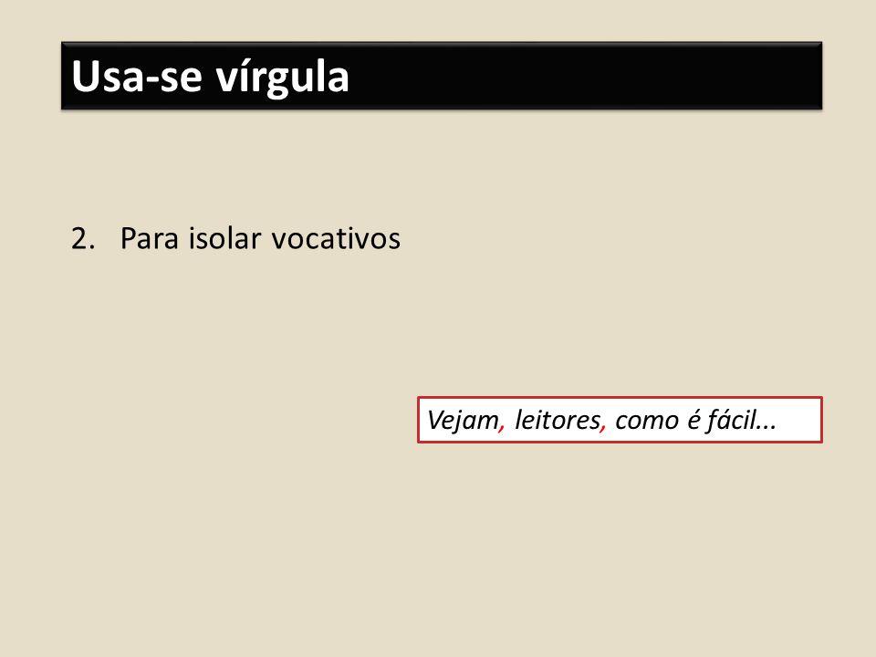 Usa-se vírgula Para isolar vocativos Vejam, leitores, como é fácil...