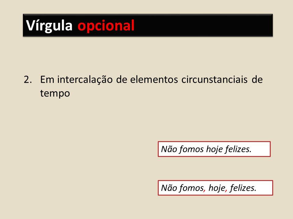 Vírgula opcional Em intercalação de elementos circunstanciais de tempo