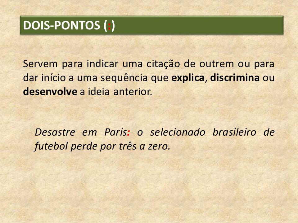 DOIS-PONTOS (:)Servem para indicar uma citação de outrem ou para dar início a uma sequência que explica, discrimina ou desenvolve a ideia anterior.