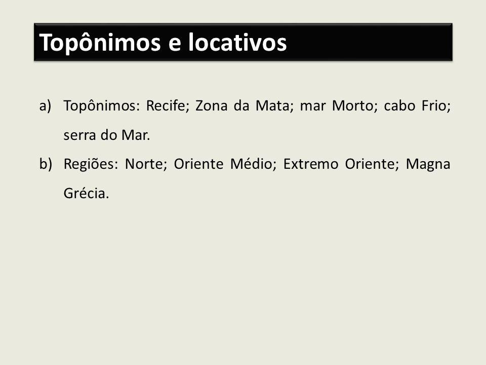 Topônimos e locativos Topônimos: Recife; Zona da Mata; mar Morto; cabo Frio; serra do Mar.