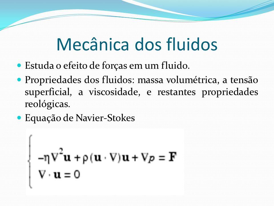 Mecânica dos fluidos Estuda o efeito de forças em um fluido.
