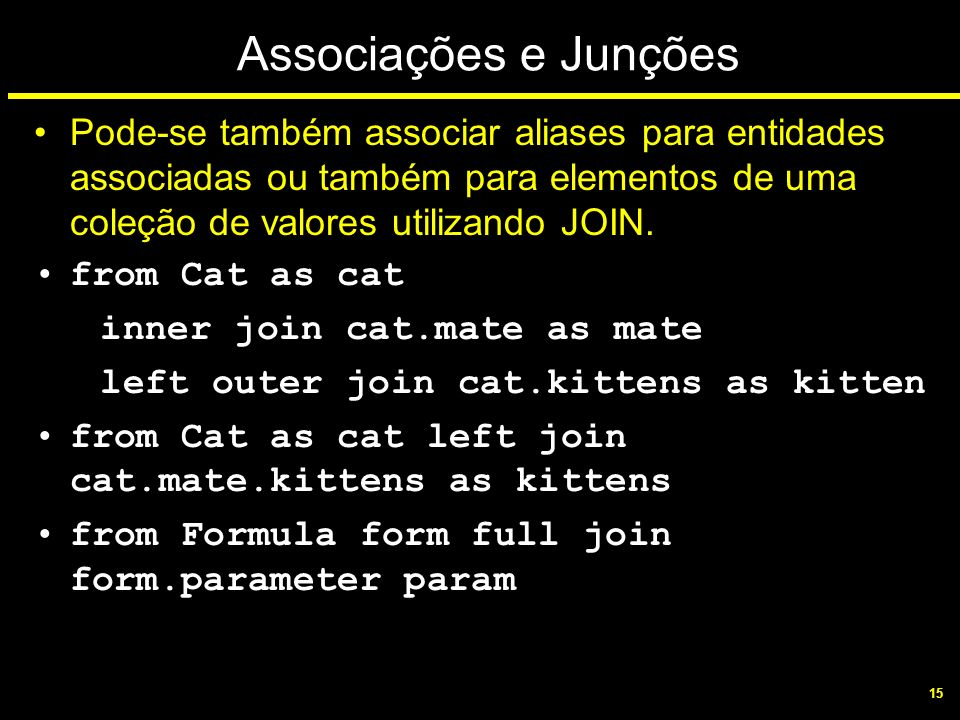 Associações e Junções Pode-se também associar aliases para entidades associadas ou também para elementos de uma coleção de valores utilizando JOIN.