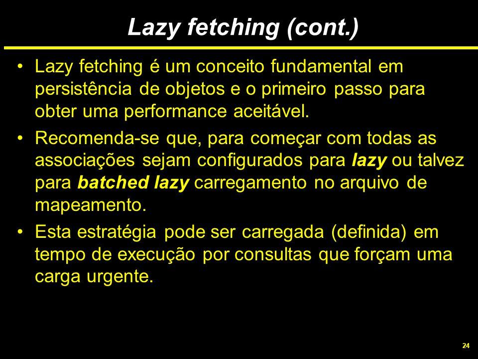 Lazy fetching (cont.) Lazy fetching é um conceito fundamental em persistência de objetos e o primeiro passo para obter uma performance aceitável.