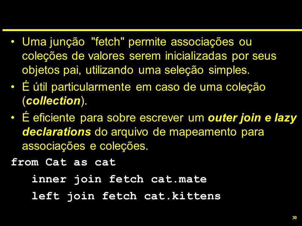 Uma junção fetch permite associações ou coleções de valores serem inicializadas por seus objetos pai, utilizando uma seleção simples.